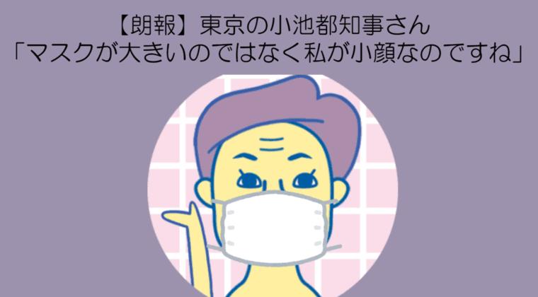 東京の小池都知事さん「マスクが大きいのではなく私が小顔なのですね」wwww