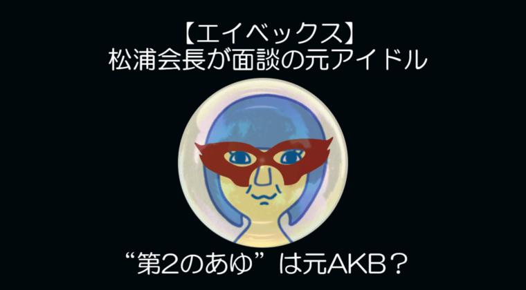 """【エイベックス】松浦会長が面談の元アイドル """"第2のあゆ""""は元AKB?"""