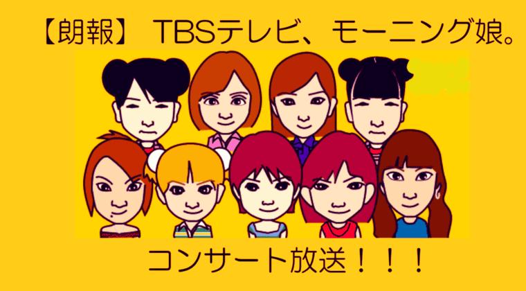 【朗報】 TBSテレビ、モーニング娘。コンサート放送!!!(4/15 24:58~)