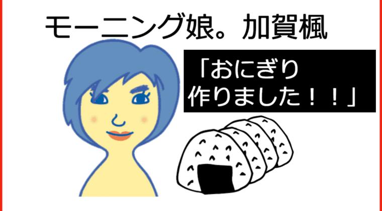 【画像】モーニング娘。加賀楓「おにぎり作りました!!」←かえでぃの握ったおにぎり食べられる?