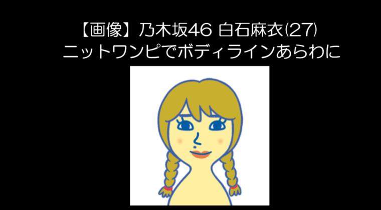 【画像】乃木坂46 白石麻衣(27) ニットワンピでボディラインあらわに