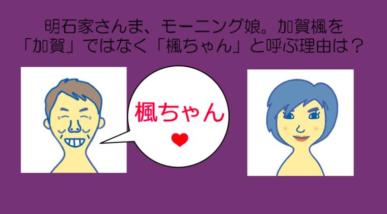 明石家さんま、モーニング娘。加賀楓を「加賀」ではなく「楓ちゃん」と呼ぶ理由は?