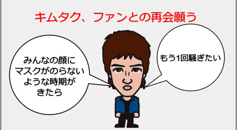 【キムタク語】木村拓哉「みんなの顔にマスクがのらないような時期がきたら、もう1回騒ぎたい」ファンとの再会願う