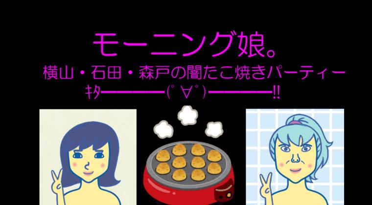 【動画】モーニング娘。横山玲奈・石田亜佑美・森戸知沙希『闇たこ焼きパーティー』公開!