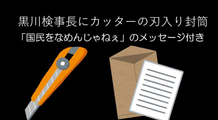黒川検事長にカッター刃入り封筒「国民をなめんじゃねぇ」のメッセージ付き