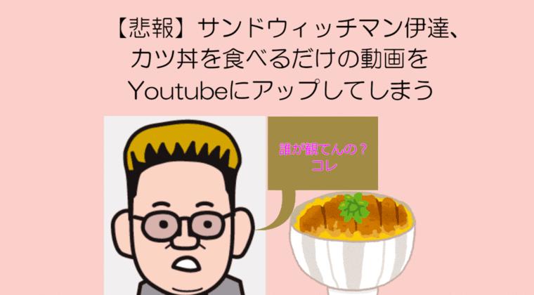 【飯テロ】 サンドウィッチマン伊達、カツ丼を食べるだけの動画をYoutubeにアップしてしまうwwww
