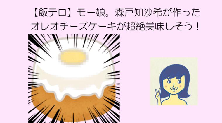 【飯テロ】モー娘。森戸知沙希が作ったオレオチーズケーキが超絶美味しそう