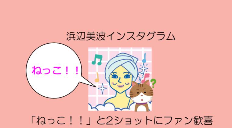 浜辺美波インスタグラム「ねっこ!!」と2ショットにファン歓喜wwwww