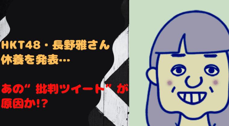 HKT48また休養の長野雅wiki経歴、活動休止は批判ツイート(画像あり)が理由?